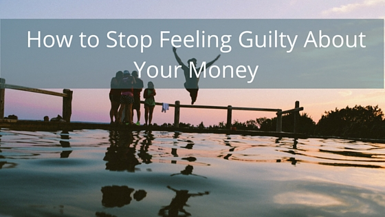 How to Stop Feeling Guilty About Your Money